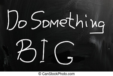 """Do something big"" handwritten with white chalk on a..."