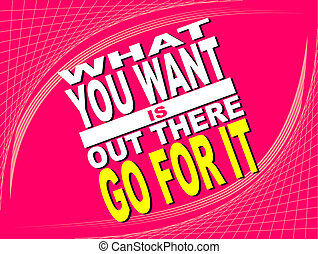 What you want - Poster or wallpaper with an inspiring...