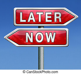 later or now - stop waisting time later or now postpone or...