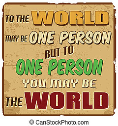 To the world may be one person but to one person you may be...