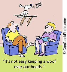 Woof over our heads - Its not easy keeping a woof over our...