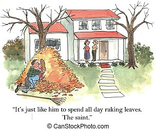 "The saint - ""It's just like him to spend all day raking..."
