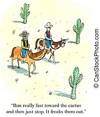 Freaks them out - Run really fast toward the cactus and then...