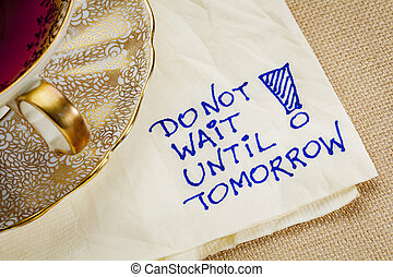 do not wait until tomorrow - motivational reminder - a...