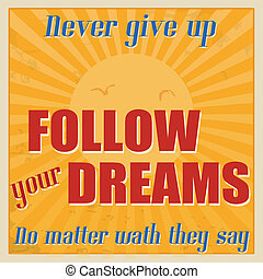 Never give up, follow your dreams, no matter wath they say...