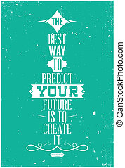 The best way to predict your future is to create it. Abraham...