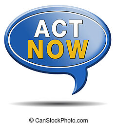 act now or never, time for action. Take the next step and...