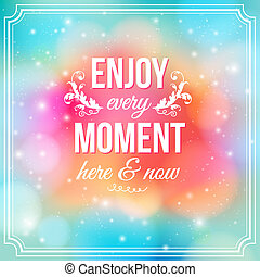 Enjoy every moment here and now. Motivating poster. - Enjoy...
