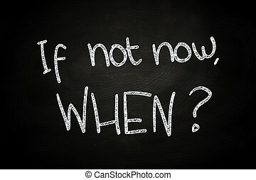 If not now When, written with Chalk on Blackboard