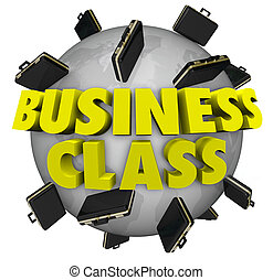 Business Class words around a globe or planet Earth to illustrate first class or special top level seating treatment or service for executive vips and other unique guests