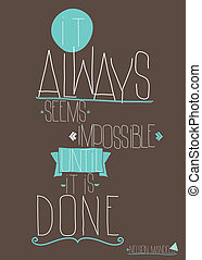 Quote It always seems impossible until it is done -...