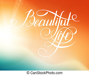 Beatiful Life! - calligraphic words and bokeh. Vector...