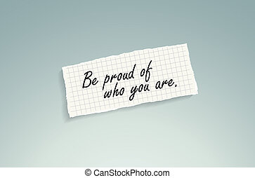 Be proud of who you are. Hand writing text on a piece of...