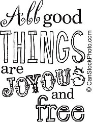 All Good Things Are Joyous and Free - Uplifting phrase.