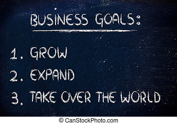list of business goals: grow, expand, take over the world -...