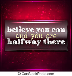 Believe you can and you are halfway thereFuturistic...