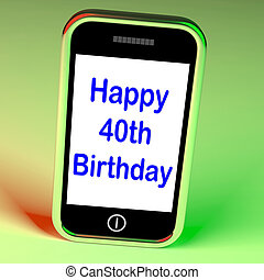Happy 40th Birthday Smartphone Shows Celebrate Turning Forty...