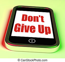 Don't Give Up On Phone Showing Determination Persist And...