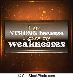 Strong because I know my weaknesses - I am strong because I...