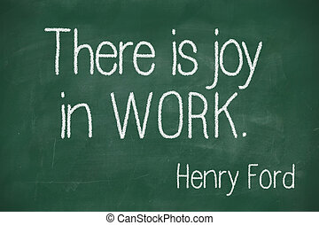 There is joy in work - famous Henry Ford quote There is joy...
