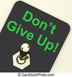Don Give Up Switch Shows Determination Persist And Persevere...