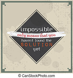 Impossible means that you haven't found the solution -...