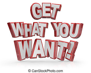 Get What You Want 3D Words Goal Objective Desire - Get What...