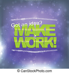 Make it Work - Got an idea? Make it work! Motivational...