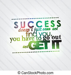 Go out and get your success - Success doesn't just come and...