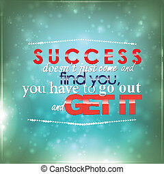 Go out and get your success - Success doesnt just come and...