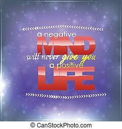 Negative mind, Positive life - A negative mind will never...