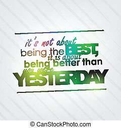 Be better than yesterday - It's not being the best, it is...