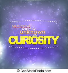 Replace fear with curiosity - Replace fear of unknown with...