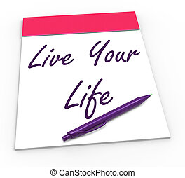 Live Your Life Notepad Shows Embrace Everything And...