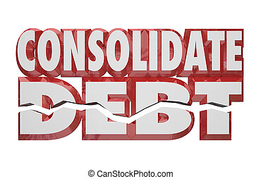Consolidate Debt 3d Words Reduce Money Obligations Bills...