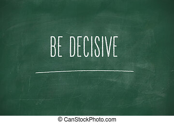 Be decisive handwritten on blackboard - Be decisive...