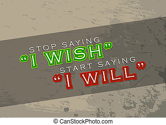 Start saying I will - Stop saying I wish Start saying I will...