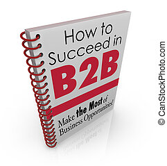 How to Succeed in B2B Business Advice Information Book - How...