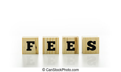 The word - Fees - on wooden blocks or cubes - The word -...