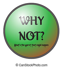 Why Not Button - A big green button saying Why Not and...