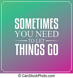 Sometimes you need to let things go. Quotes Typography...