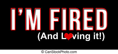 Im Fired and Loving It - Im fired and loving it text with...