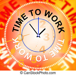 Time To Work Indicates Recruitment Employment And Hire