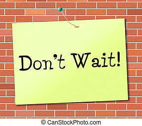 Don't Wait Indicates At This Time And Critical - Don't Wait...
