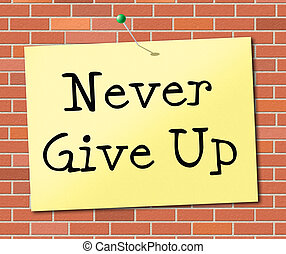 Never Give Up Indicates Motivating Commitment And Succeed -...