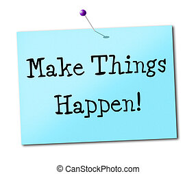 Make Things Hapen Shows Get It Done And Positive
