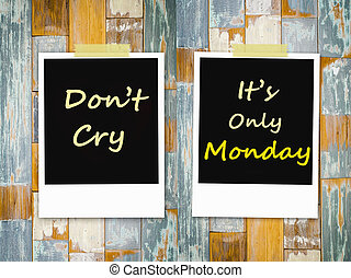 Don't cry ,It's Only  Monday on grunge wooden background