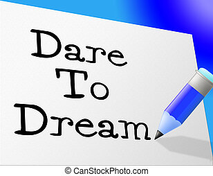 Dare To Dream Means Hope Imagination And Wish - Dare To...