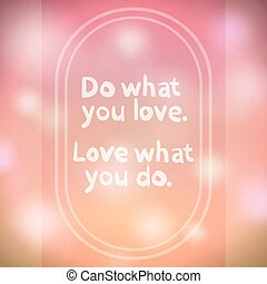 """Do what you love. Love what you do."" quote"
