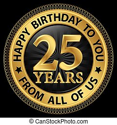 25 years happy birthday to you from all of us gold...